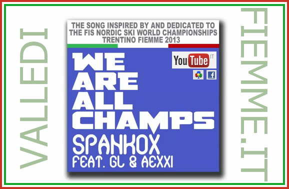 SPANKOX FEAT. GL AEXXI We Are All Champs WE ARE ALL CHAMPS   SIAMO TUTTI CAMPIONI The song inspired by and dedicated to the FIS Nordic Ski World Championships   Trentino Fiemme 2013